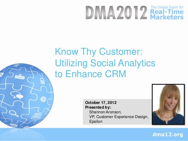 Know Thy Customer:Utilizing Social Analyticsto Enhance CRM       October 17, 2012       Presented by:         Shannon Aron...