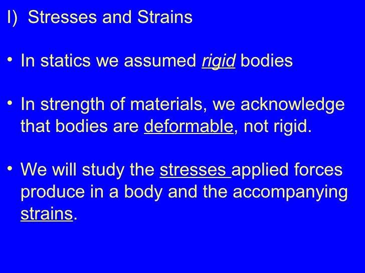 <ul><li>I)  Stresses and Strains </li></ul><ul><li>In statics we assumed  rigid  bodies </li></ul><ul><li>In strength of m...