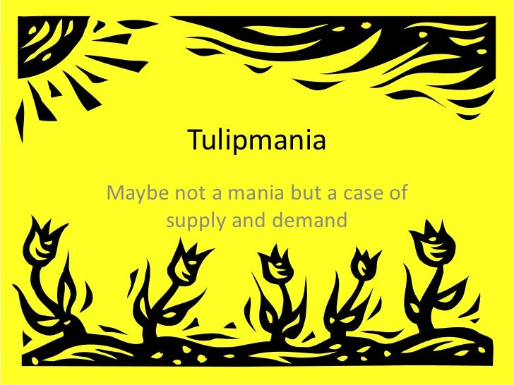 TulipmaniaMaybe not a mania but a case of     supply and demand