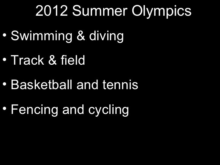 2012 Summer Olympics• Swimming & diving• Track & field• Basketball and tennis• Fencing and cycling