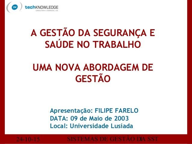 24-10-15 SISTEMAS DE GESTÃO DA SST1 Apresentação: FILIPE FARELO DATA: 09 de Maio de 2003 Local: Universidade Lusíada A GES...