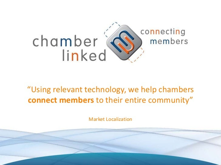"""Using relevant technology, we help chambersconnect members to their entire community""                Market Localization"