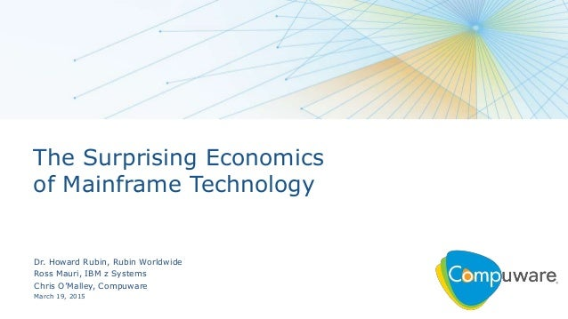 The Surprising Economics of Mainframe Technology Dr. Howard Rubin, Rubin Worldwide Ross Mauri, IBM z Systems Chris O'Malle...