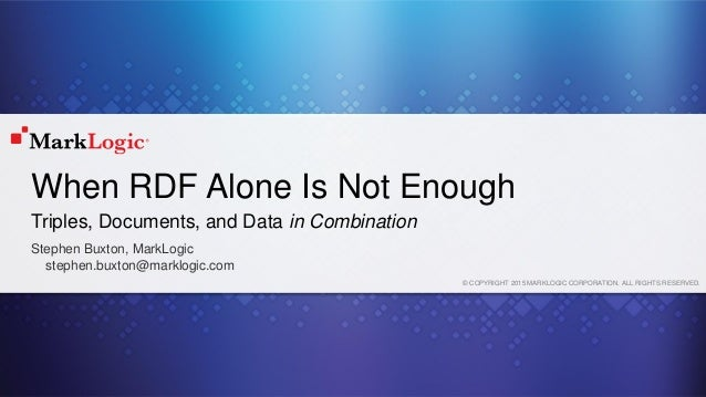 © COPYRIGHT 2015 MARKLOGIC CORPORATION. ALL RIGHTS RESERVED. When RDF Alone Is Not Enough Stephen Buxton, MarkLogic stephe...