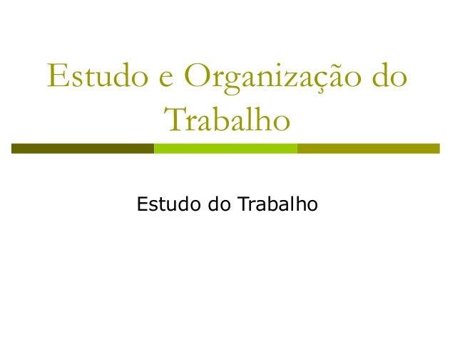 Estudo e Organização do Trabalho Estudo do Trabalho