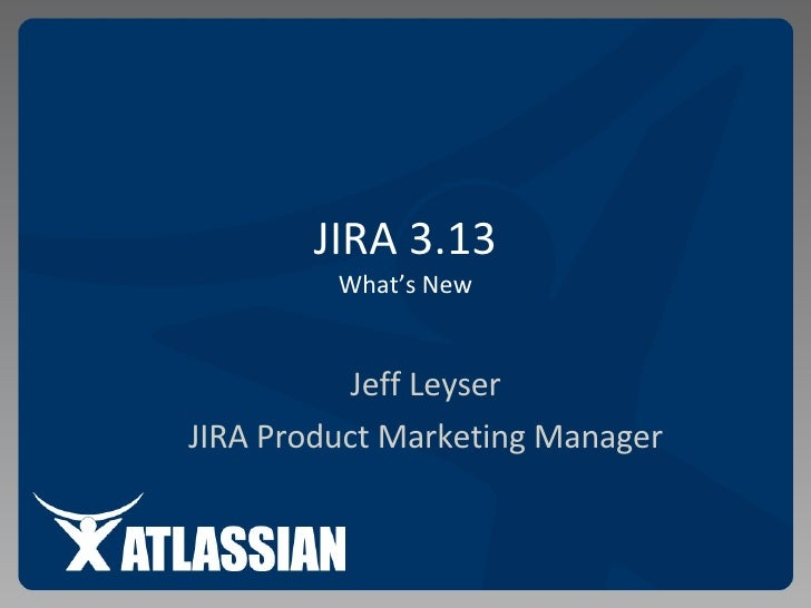 JIRA 3.13 What's New Jeff Leyser JIRA Product Marketing Manager