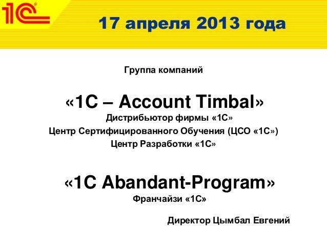 17 апреля 2013 годаГруппа компаний«1C – Account Timbal»Дистрибьютор фирмы «1С»Центр Сертифицированного Обучения (ЦСО «1С»)...