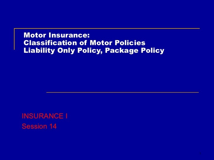 Motor Insurance: Classification of Motor Policies Liability Only Policy, Package Policy INSURANCE I Session 14