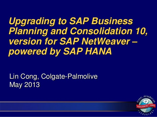 Upgrading to SAP BusinessPlanning and Consolidation 10,version for SAP NetWeaver –powered by SAP HANALin Cong, Colgate-Pal...