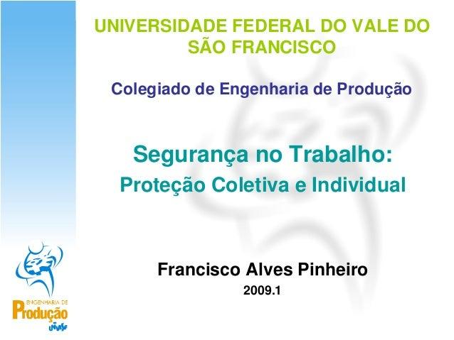 UNIVERSIDADE FEDERAL DO VALE DO         SÃO FRANCISCO Colegiado de Engenharia de Produção   Segurança no Trabalho:  Proteç...