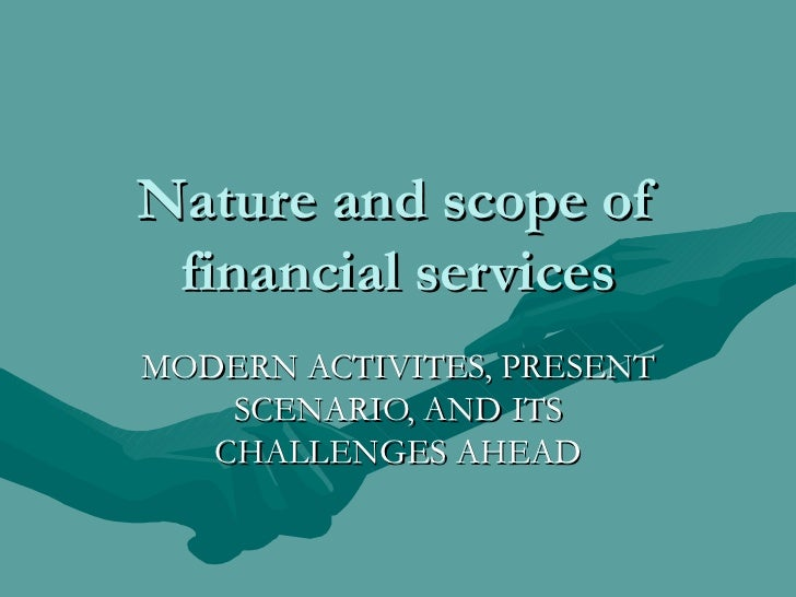 Nature and scope of financial services MODERN ACTIVITES, PRESENT SCENARIO, AND ITS CHALLENGES AHEAD