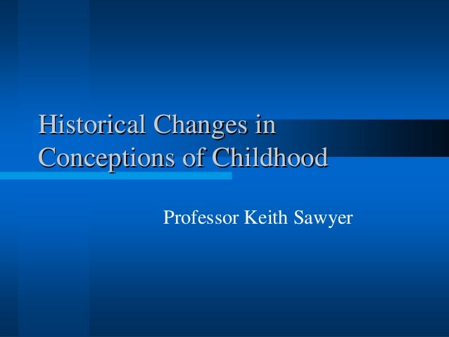 Historical Changes inConceptions of Childhood          Professor Keith Sawyer