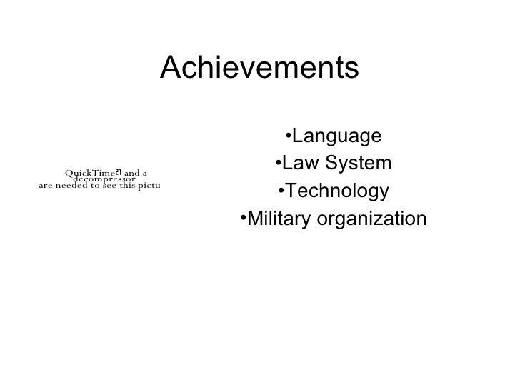 Achievements <ul><li>Language </li></ul><ul><li>Law System </li></ul><ul><li>Technology </li></ul><ul><li>Military organiz...