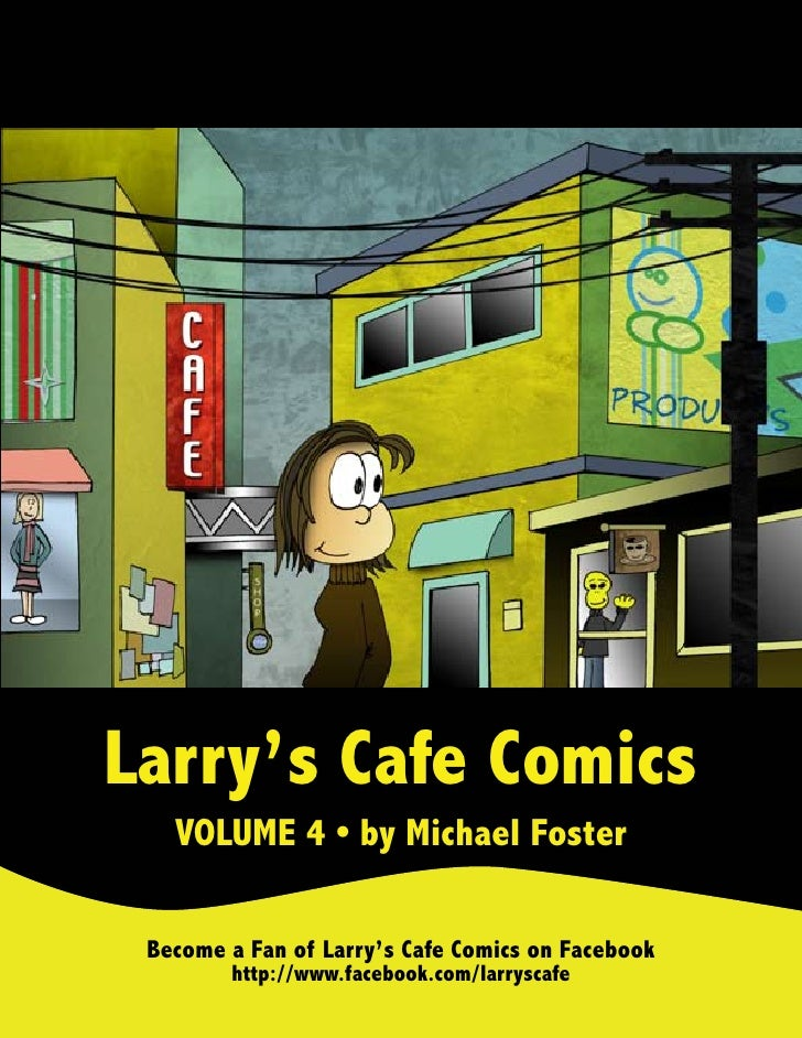 Larry's Cafe Comics   VOLUME 4 • by Michael Foster Become a Fan of Larry's Cafe Comics on Facebook        http://www.faceb...