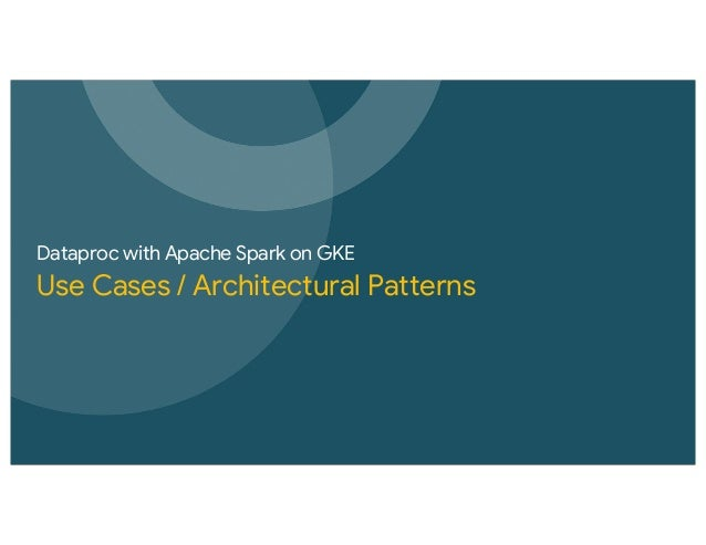 Dataproc with Apache Spark on GKE Use Cases / Architectural Patterns