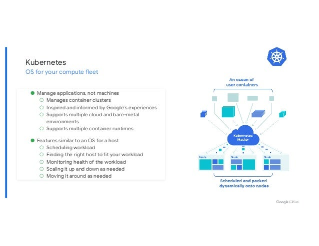 ● Manage applications, not machines ○ Manages container clusters ○ Inspired and informed by Google's experiences ○ Support...