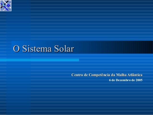 O Sistema SolarO Sistema Solar Centro de Competência da Malha AtlânticaCentro de Competência da Malha Atlântica 6 de Dezem...