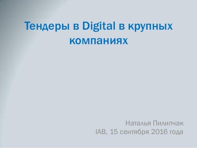 Тендеры в Digital в крупных компаниях Наталья Пилипчак IAB, 15 сентября 2016 года