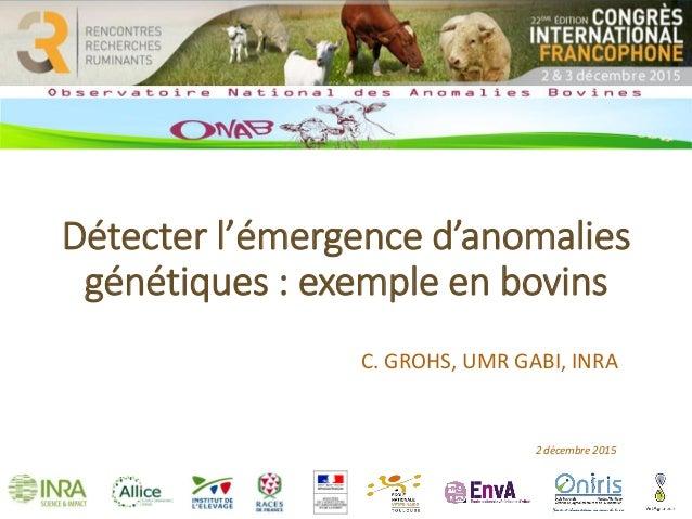 Détecter l'émergence d'anomalies génétiques : exemple en bovins C. GROHS, UMR GABI, INRA 2 décembre 2015