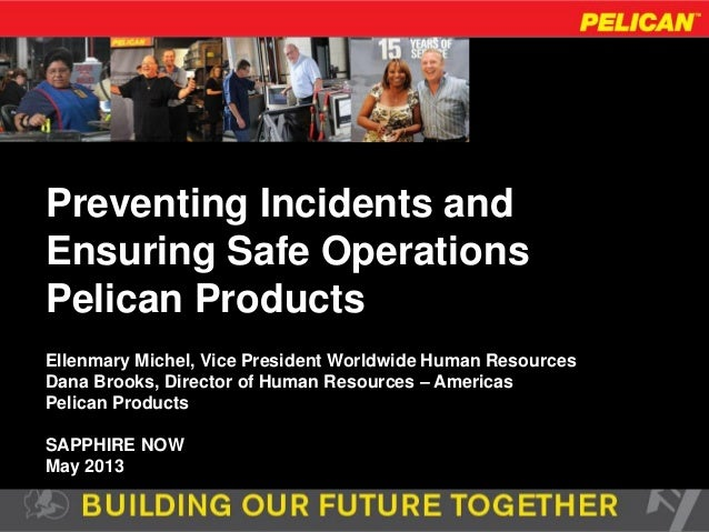 Preventing Incidents andEnsuring Safe OperationsPelican ProductsEllenmary Michel, Vice President Worldwide Human Resources...