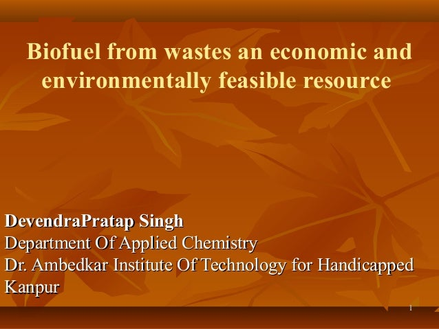 Biofuel from wastes an economic and environmentally feasible resource  DevendraPratap Singh Department Of Applied Chemistr...