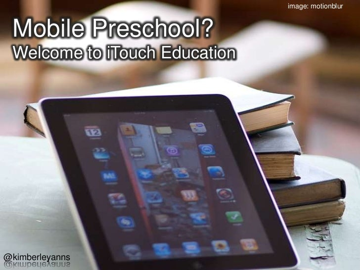 image: motionblur<br />Mobile Preschool?Welcome to iTouch Education<br />@kimberleyanns<br />