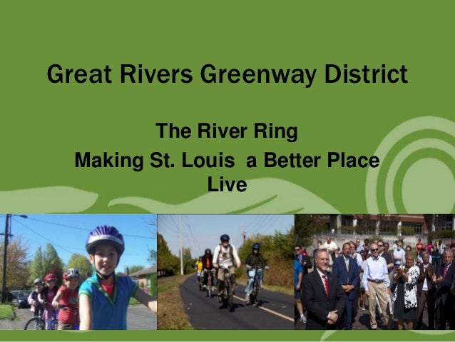 Great Rivers Greenway District         The River Ring  Making St. Louis a Better Place               Live