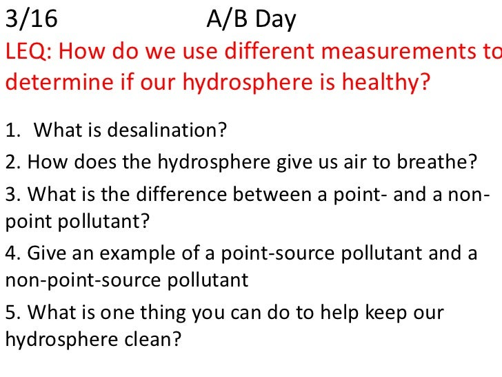 3/16                 A/B DayLEQ: How do we use different measurements todetermine if our hydrosphere is healthy?1. What is...