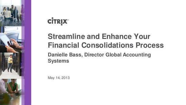 May 14, 2013Streamline and Enhance YourFinancial Consolidations ProcessDanielle Bass, Director Global AccountingSystems