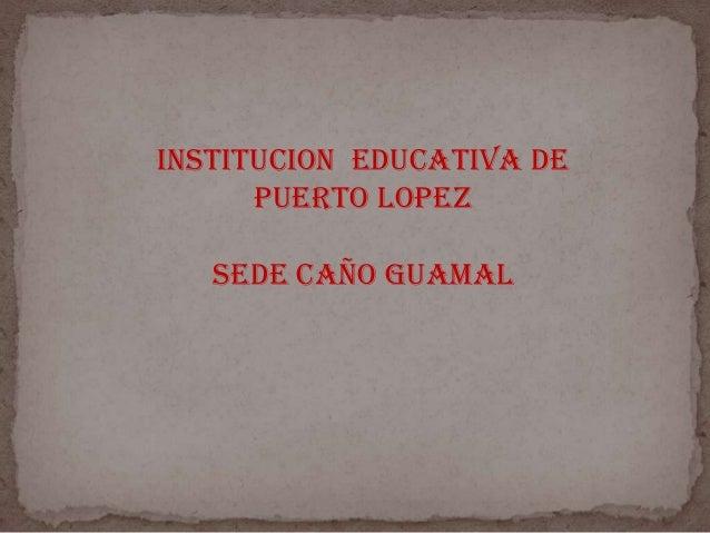 INSTITUCION EDUCATIVA DE PUERTO LOPEZ SEDE CAÑO GUAMAL