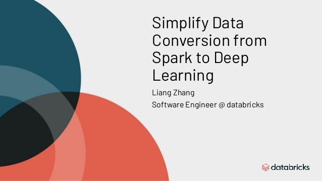 Simplify Data Conversion from Spark to Deep Learning Liang Zhang Software Engineer @ databricks