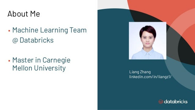 About Me ▪ Machine Learning Team @ Databricks ▪ Master in Carnegie Mellon University Liang Zhang linkedin.com/in/liangz1/