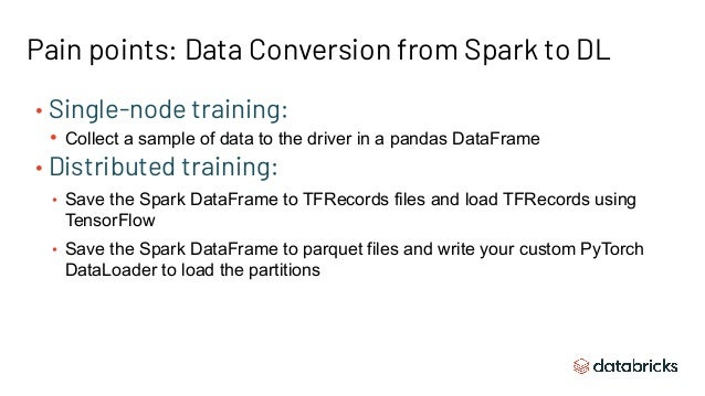 Pain points: Data Conversion from Spark to DL • Single-node training: • Collect a sample of data to the driver in a pandas...