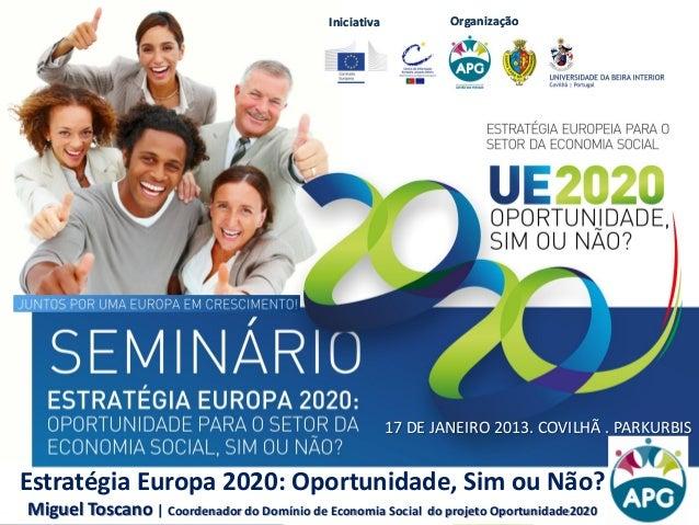 Iniciativa OrganizaçãoIniciativa Organização Estratégia Europa 2020: Oportunidade, Sim ou Não? Miguel Toscano | Coordenado...