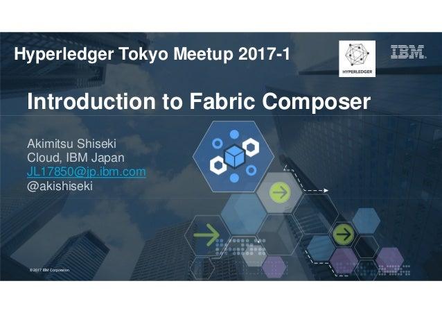 © 2017 IBM Corporation 1Page© 2017 IBM Corporation Introduction to Fabric Composer Akimitsu Shiseki Cloud, IBM Japan JL178...