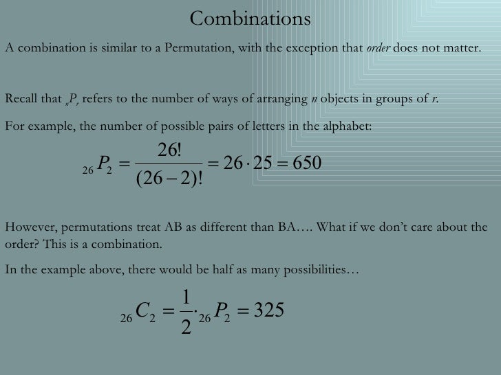 Combinations A combination is similar to a Permutation, with the exception that  order  does not matter. Recall that  n P ...