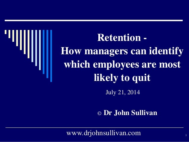 Retention - How managers can identify which employees are most likely to quit July 21, 2014 © Dr John Sullivan www.drjohns...
