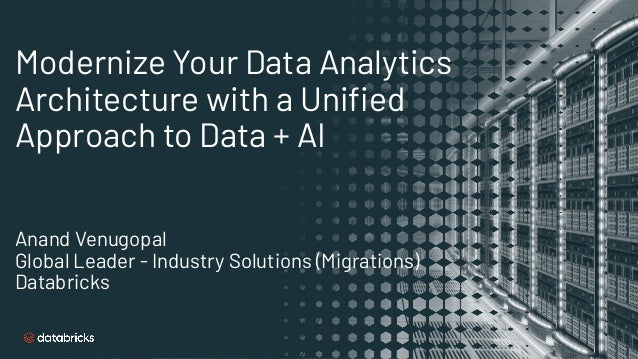 Modernize Your Data Analytics Architecture with a Unified Approach to Data + AI Anand Venugopal Global Leader - Industry So...