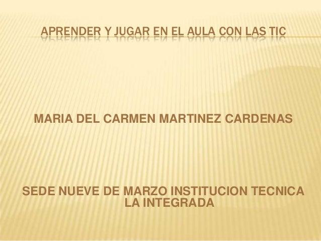 APRENDER Y JUGAR EN EL AULA CON LAS TIC  MARIA DEL CARMEN MARTINEZ CARDENAS  SEDE NUEVE DE MARZO INSTITUCION TECNICA LA IN...