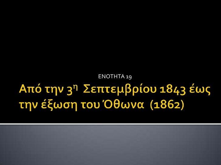 Από την 3η  Σεπτεμβρίου 1843 έως την έξωση του Όθωνα  (1862)<br />ΕΝΟΤΗΤΑ 19<br />