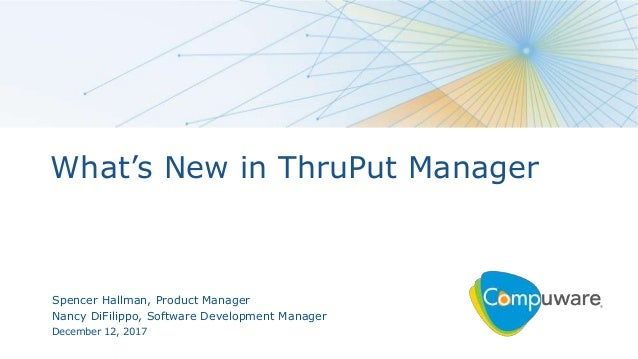 1 What's New in ThruPut Manager Spencer Hallman, Product Manager Nancy DiFilippo, Software Development Manager December 12...