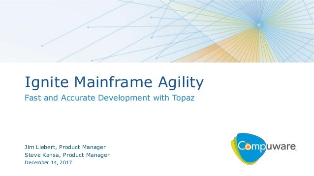 1 Ignite Mainframe Agility Fast and Accurate Development with Topaz Jim Liebert, Product Manager Steve Kansa, Product Mana...