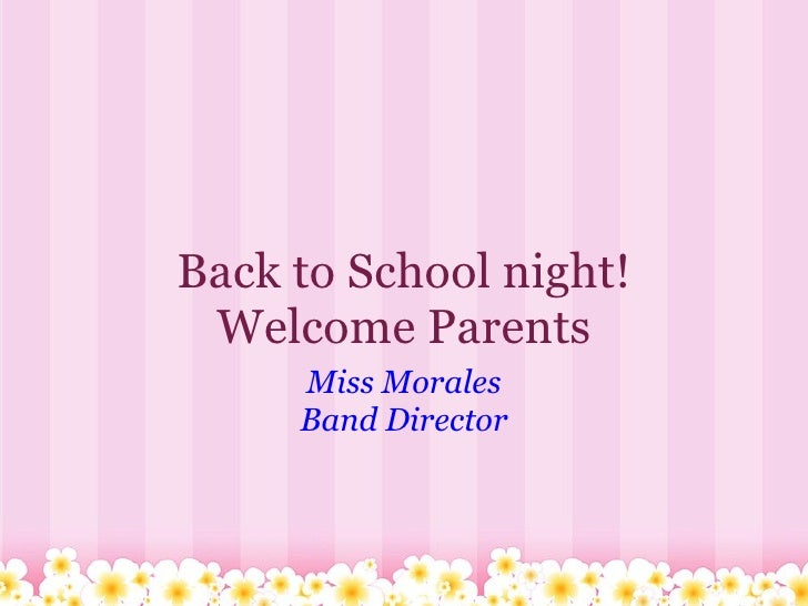 Back to School night! Welcome Parents Miss Morales Band Director