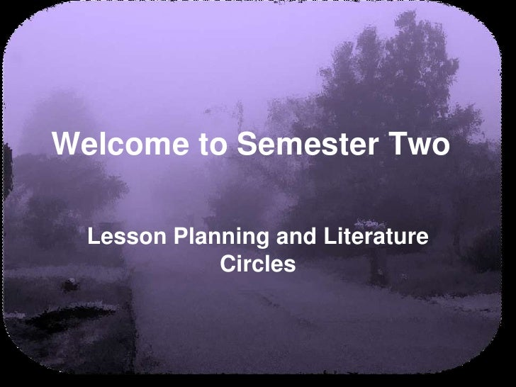 Welcome to Semester Two		<br />Lesson Planning and Literature Circles<br />