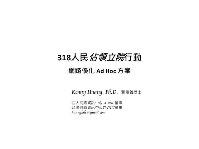 318人民佔領立院行動 網路優化 Ad Hoc 方案 Kenny Huang, Ph.D. 黃勝雄博士 亞太網路資訊中心 APNIC董事 台灣網路資訊中心TWNIC董事 huangksh@gmail.com