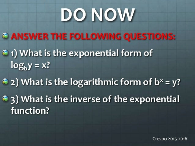 DO NOW ANSWER THE FOLLOWING QUESTIONS: 1) What is the exponential form of logby = x? 2) What is the logarithmic form of bx...