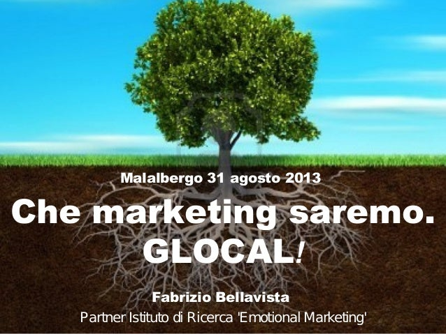 Malalbergo 31 agosto 2013  Che marketing saremo. GLOCAL! Fabrizio Bellavista Partner Istituto di Ricerca 'Emotional Market...