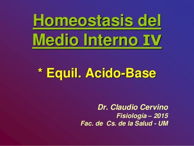 Homeostasis del Medio Interno IV * Equil. Acido-Base Dr. Claudio Cervino Fisiología – 2015 Fac. de Cs. de la Salud - UM