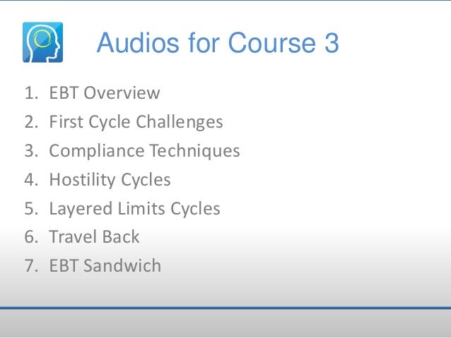 Audios for Course 3 1. 2. 3. 4. 5. 6. 7.  EBT Overview First Cycle Challenges Compliance Techniques Hostility Cycles Layer...