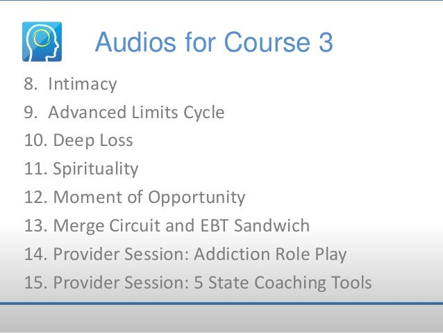 Audios for Course 3 8. Intimacy 9. Advanced Limits Cycle 10. Deep Loss 11. Spirituality 12. Moment of Opportunity 13. Merg...